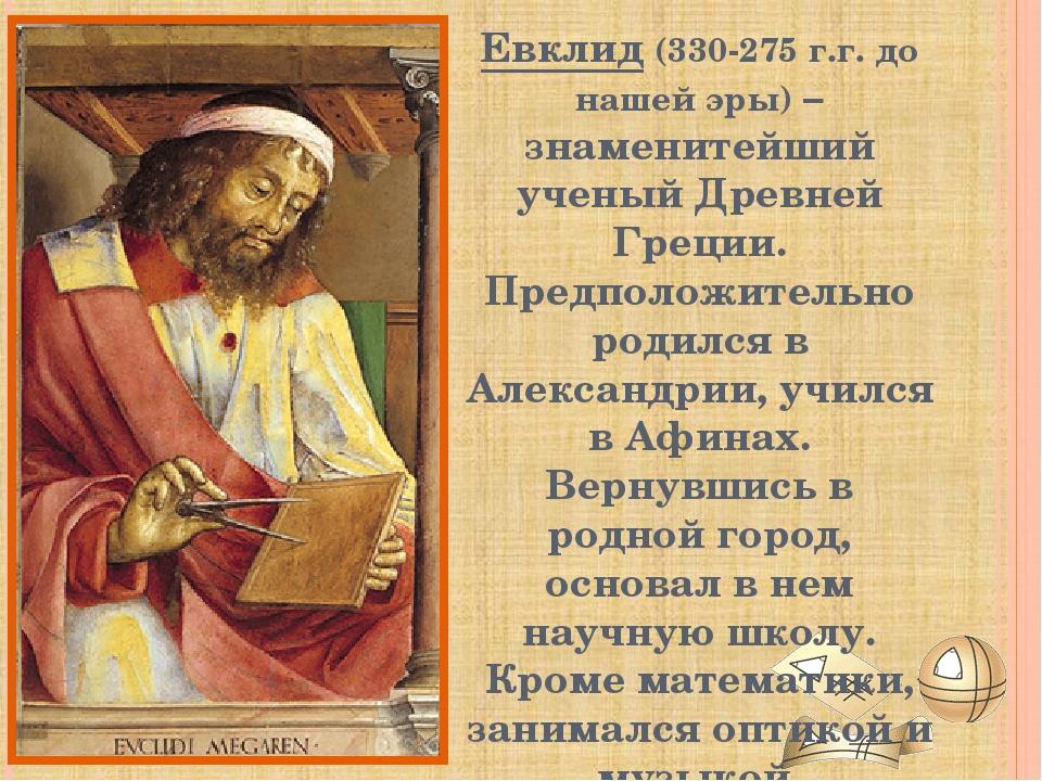 Евклид (330-275 г.г. до нашей эры) – знаменитейший ученый Древней Греции. Пре...