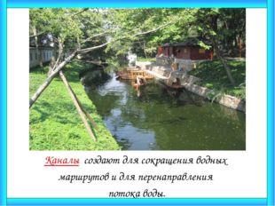 Каналы создают для сокращения водных маршрутов и для перенаправления потока в