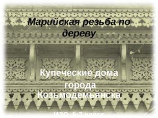 Марийская резьба по дереву Купеческие дома города Козьмодемьянска ИЗО 5-7 класс
