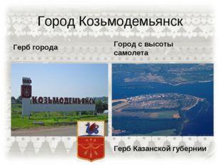 Город Козьмодемьянск Герб города Город с высоты самолета Герб Казанской губер