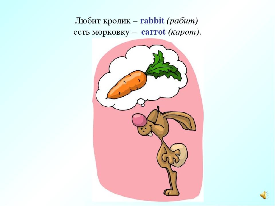 Любит кролик – rabbit (рабит) есть морковку – carrot (карот).