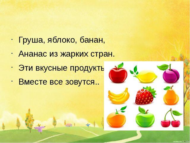 Груша, яблоко, банан, Ананас из жарких стран. Эти вкусные продукты Вместе вс...