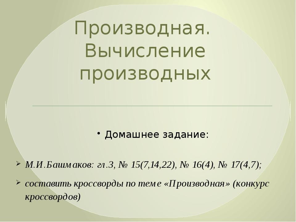 Производная. Вычисление производных Домашнее задание: М.И.Башмаков: гл.3, № 1...