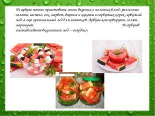 Из арбуза можно приготовить много вкусных и полезных блюд: различные салаты,