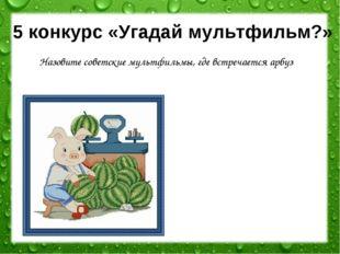 5 конкурс «Угадай мультфильм?» Назовите советские мультфильмы, где встречаетс