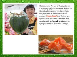 Первое место в мире по выращиванию и экспорту арбузов занимает Китай. В Китай