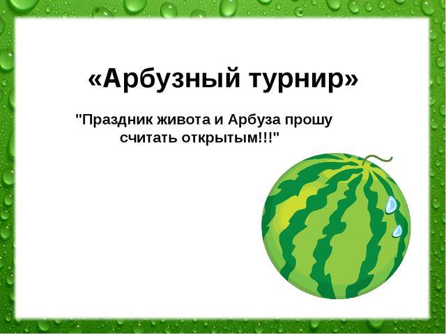 """«Арбузный турнир» """"Праздник живота и Арбуза прошу считать открытым!!!"""""""