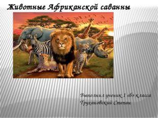 Животные Африканской саванны Выполнил ученик 1 «б» класса Трухановский Степан