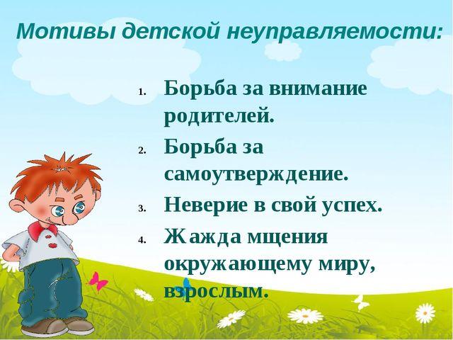 Мотивы детской неуправляемости: Борьба за внимание родителей. Борьба за самоу...