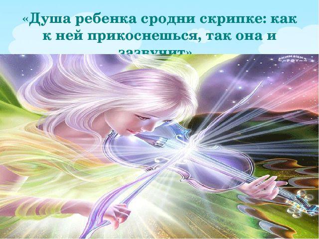 «Душа ребенка сродни скрипке: как к ней прикоснешься, так она и зазвучит».