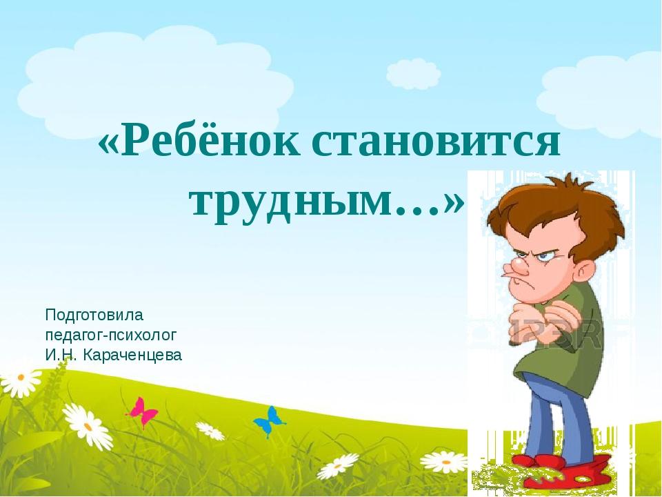 «Ребёнок становится трудным…» Подготовила педагог-психолог И.Н. Караченцева