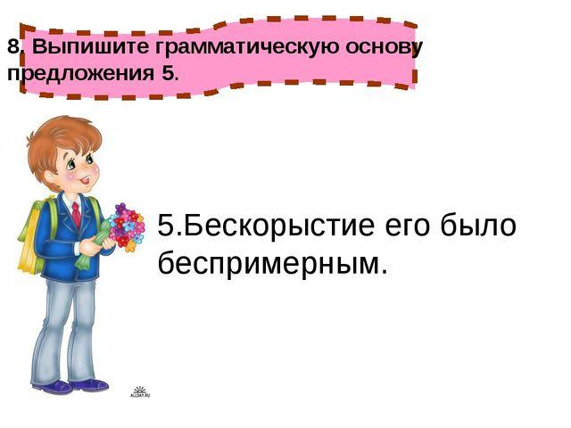 5.Бескорыстие его было беспримерным. 8. Выпишите грамматическую основу предло...