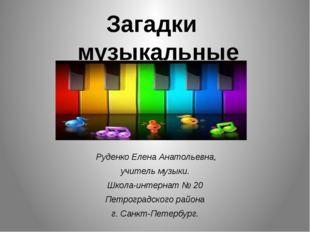 Загадки музыкальные  Руденко Елена Анатольевна, учитель музыки. Школа-интерн