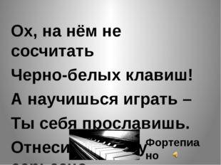 Ох, на нём не сосчитать Черно-белых клавиш! А научишься играть – Ты себя про