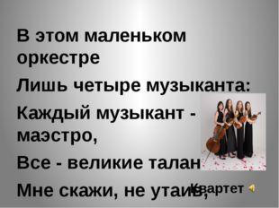 В этом маленьком оркестре Лишь четыре музыканта: Каждый музыкант - маэстро,