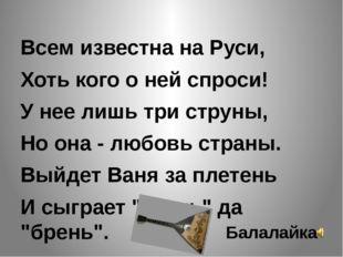 Всем известна на Руси, Хоть кого о ней спроси! У нее лишь три струны, Но она