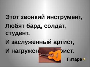 Этот звонкий инструмент, Любят бард, солдат, студент, И заслуженный артист,