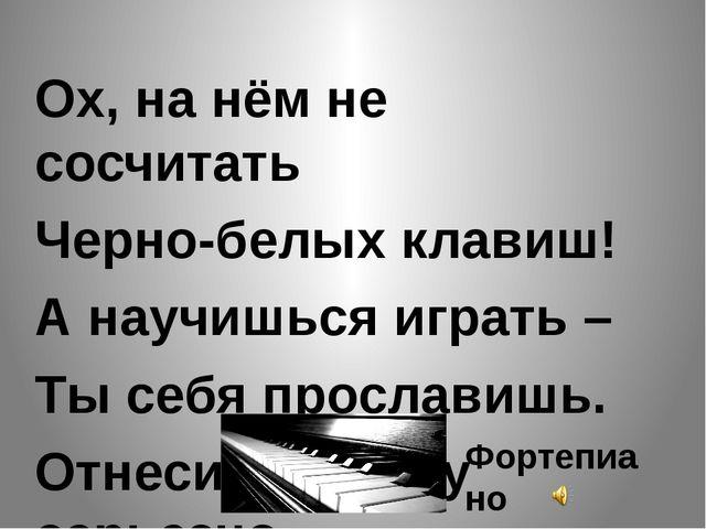 Ох, на нём не сосчитать Черно-белых клавиш! А научишься играть – Ты себя про...