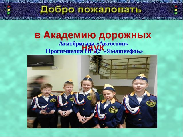 в Академию дорожных наук Агитбригада «Автостоп» Прогимназия НГДУ «Ямашнефть»