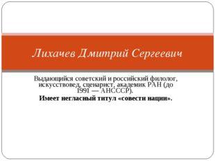 Выдающийся советский и российскийфилолог, искусствовед, сценарист, академик