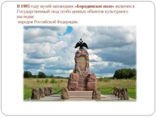 В 1995 году музей-заповедник «Бородинское поле» включен в Государственный сво