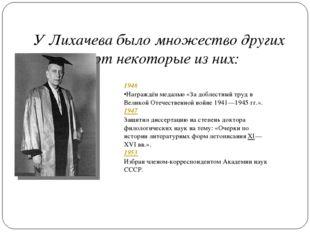 У Лихачева было множество других наград, вот некоторые из них: 1946 Награждё