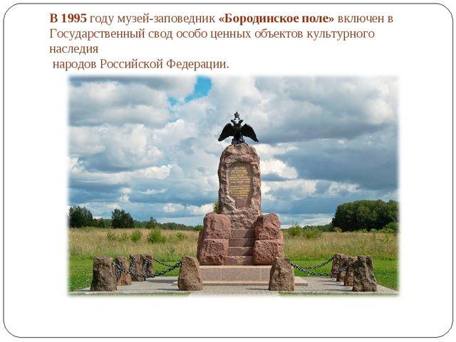 В 1995 году музей-заповедник «Бородинское поле» включен в Государственный сво...