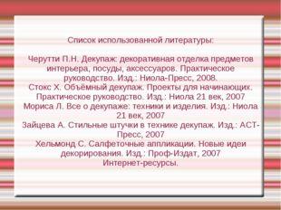 Список использованной литературы: Черутти П.Н. Декупаж: декоративная отделка