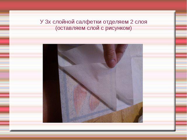 У 3х слойной салфетки отделяем 2 слоя (оставляем слой с рисунком)