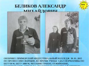 БЕЛИКОВ АЛЕКСАНДР МИХАЙЛОВИЧ ОКОНЧИЛ ПРИМОРСКИЙ ИНДУСТРИАЛЬНЫЙ КОЛЛЕДЖ 30. 01