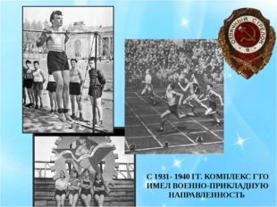 С 1931- 1940 ГГ. КОМПЛЕКС ГТО ИМЕЛ ВОЕННО-ПРИКЛАДНУЮ НАПРАВЛЕННОСТЬ