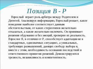 Позиция В - Р Взрослый играет роль арбитра между Родителем и Дитятей. Анализи