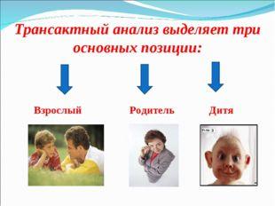 Трансактный анализ выделяет три основных позиции: Взрослый Родитель Дитя