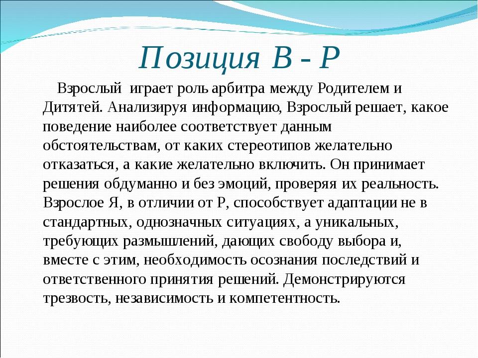 Позиция В - Р Взрослый играет роль арбитра между Родителем и Дитятей. Анализи...