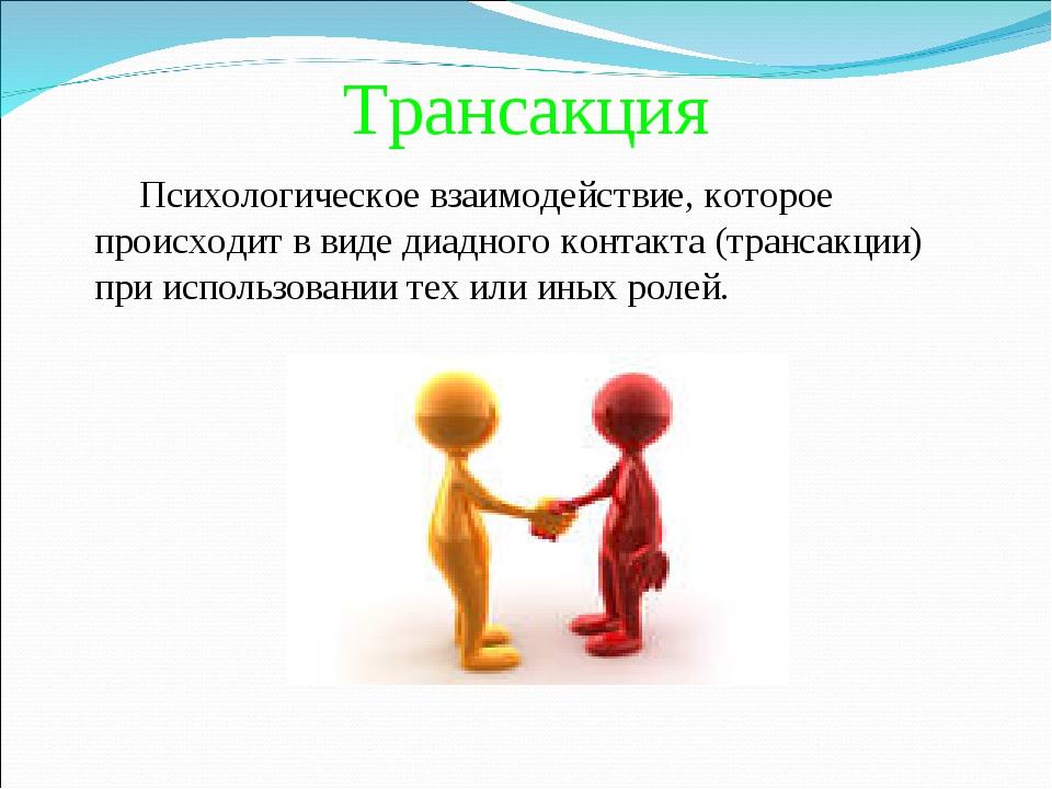 Трансакция Психологическое взаимодействие, которое происходит в виде диадного...