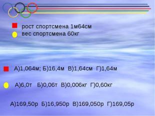 рост спортсмена 1м64см вес спортсмена 60кг А)1,064м; Б)16,4м В)1,64см Г)1,64