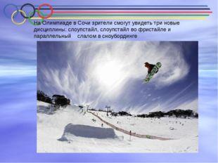 На Олимпиаде в Сочи зрители смогут увидеть три новые дисциплины: слоупстайл,