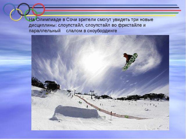 На Олимпиаде в Сочи зрители смогут увидеть три новые дисциплины: слоупстайл,...