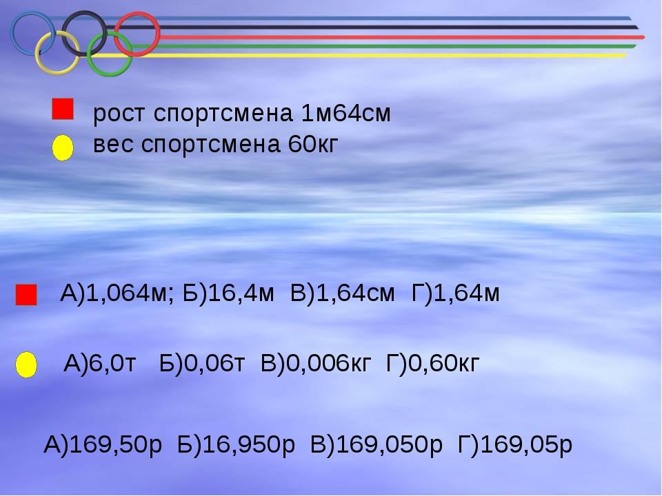 рост спортсмена 1м64см вес спортсмена 60кг А)1,064м; Б)16,4м В)1,64см Г)1,64...