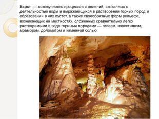 Карст — совокупность процессов и явлений, связанных с деятельностью воды и в
