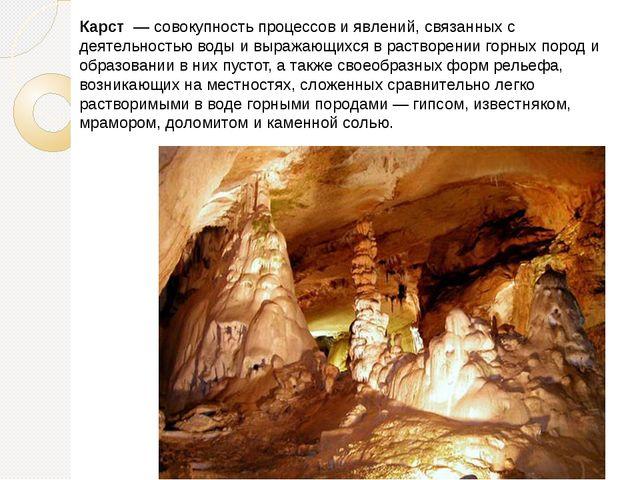 Карст — совокупность процессов и явлений, связанных с деятельностью воды и в...