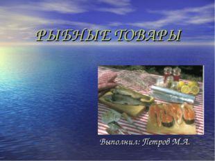 РЫБНЫЕ ТОВАРЫ Выполнил: Петров М.А.