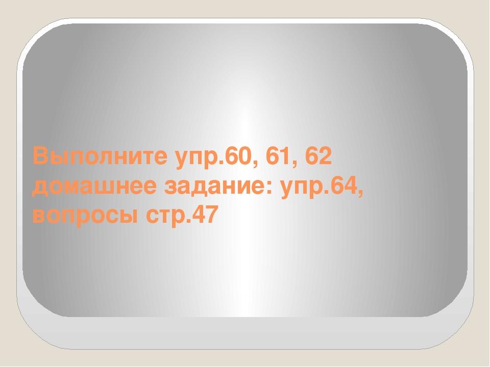 Выполните упр.60, 61, 62 домашнее задание: упр.64, вопросы стр.47