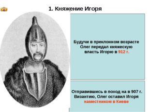 * 1. Княжение Игоря Будучи в преклонном возрасте Олег передал княжескую власт