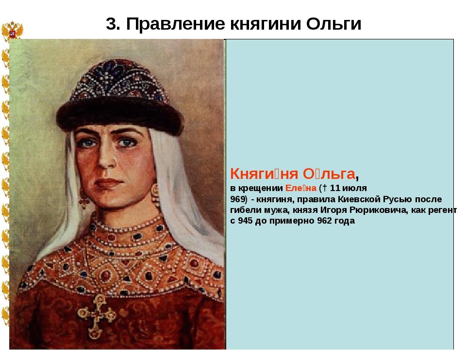 * 3. Правление княгини Ольги Княги́ня О́льга, в крещении Еле́на († 11 июля 96...