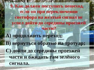 9. Как должен поступить пешеход, если он при переключении светофора на желтый