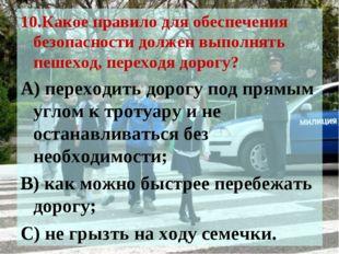 10.Какое правило для обеспечения безопасности должен выполнять пешеход, перех