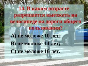 14. В каком возрасте разрешается выезжать на велосипеде на дороги общего поль