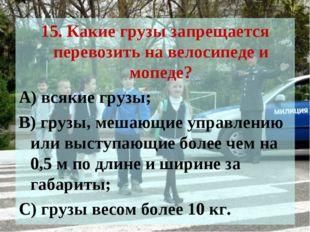 15. Какие грузы запрещается перевозить на велосипеде и мопеде? А) всякие груз