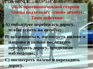 24. К противоположной стороне улицы подъезжает «твой» автобус. Твои действия: